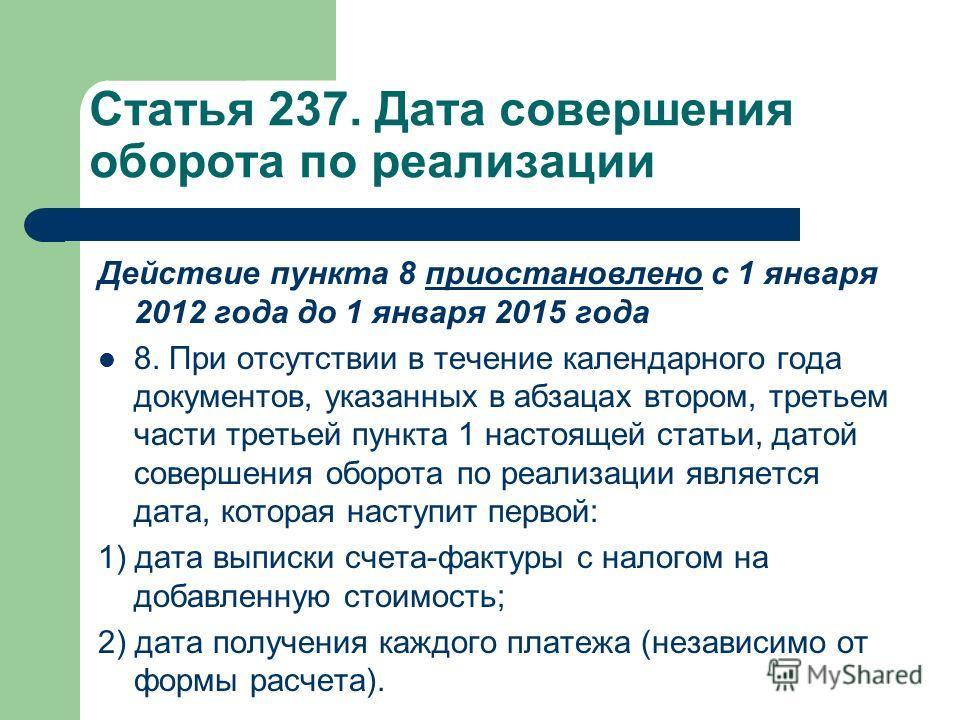 Статья 237. Дата совершения оборота по реализации Действие пункта 8 приостановлено с 1 января 2012 года до 1 января 2015 годаприостановлено 8. При отсутствии в течение календарного года документов, указанных в абзацах втором, третьем части третьей пу