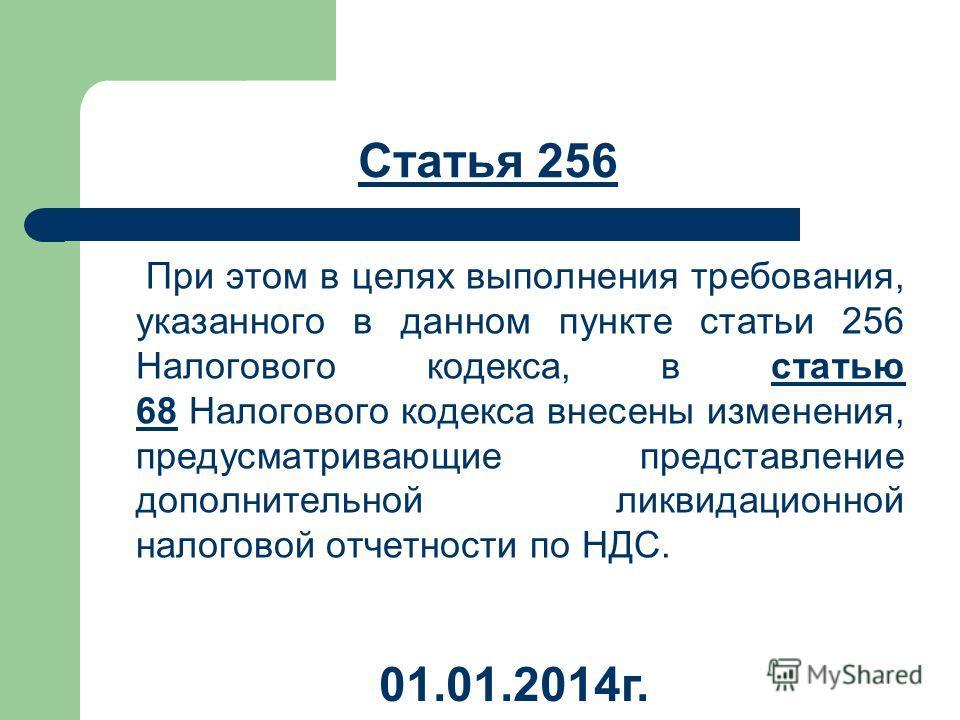 Статья 256 При этом в целях выполнения требования, указанного в данном пункте статьи 256 Налогового кодекса, в статью 68 Налогового кодекса внесены изменения, предусматривающие представление дополнительной ликвидационной налоговой отчетности по НДС.с