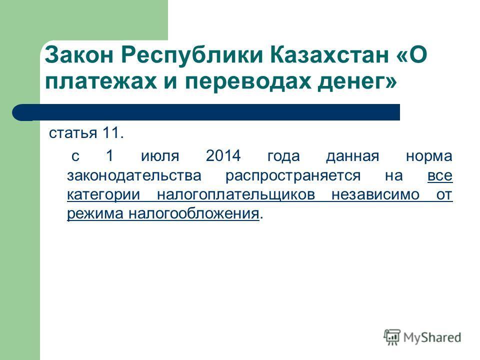 Закон Республики Казахстан «О платежах и переводах денег» статья 11. с 1 июля 2014 года данная норма законодательства распространяется на все категории налогоплательщиков независимо от режима налогообложения.