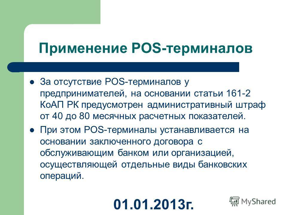 Применение POS-терминалов За отсутствие POS-терминалов у предпринимателей, на основании статьи 161-2 КоАП РК предусмотрен административный штраф от 40 до 80 месячных расчетных показателей. При этом POS-терминалы устанавливается на основании заключенн