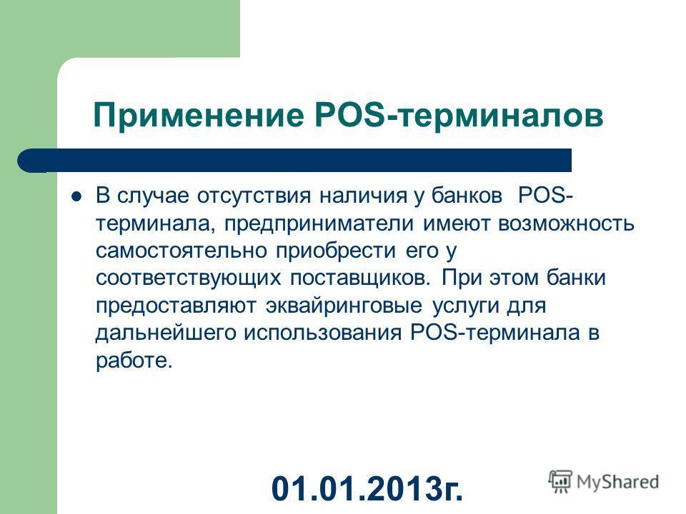 Применение POS-терминалов В случае отсутствия наличия у банков POS- терминала, предприниматели имеют возможность самостоятельно приобрести его у соответствующих поставщиков. При этом банки предоставляют эквайринговые услуги для дальнейшего использова
