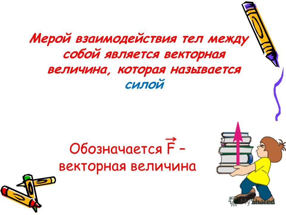 Мерой взаимодействия тел между собой является векторная величина, которая называется силой Обозначается F – векторная величина