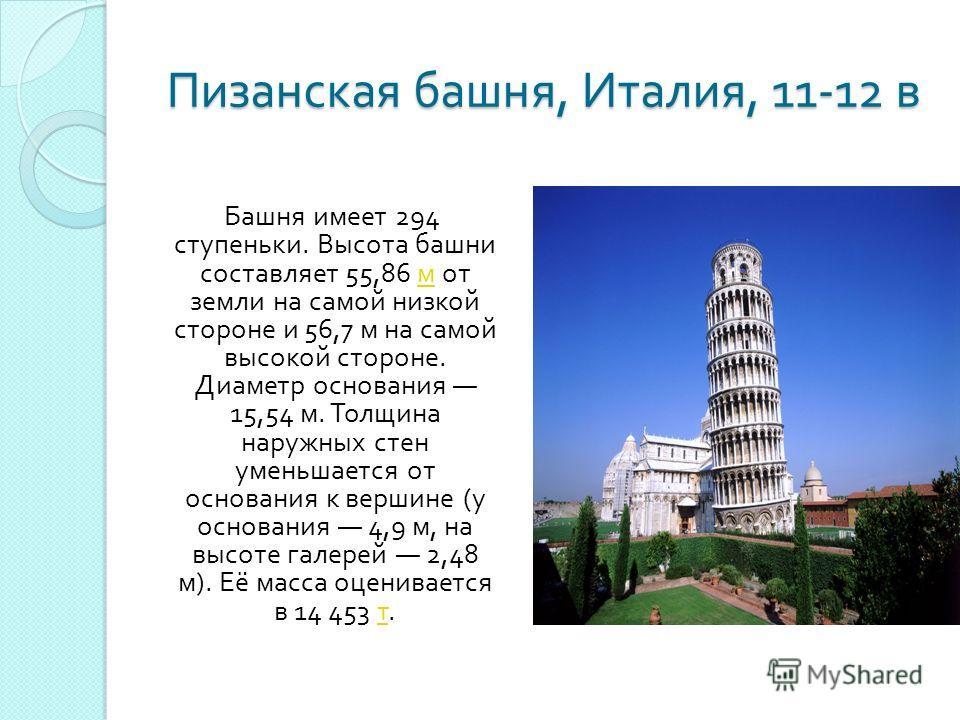 Пизанская башня, Италия, 11-12 в Башня имеет 294 ступеньки. Высота башни составляет 55,86 м от земли на самой низкой стороне и 56,7 м на самой высокой стороне. Диаметр основания 15,54 м. Толщина наружных стен уменьшается от основания к вершине ( у ос