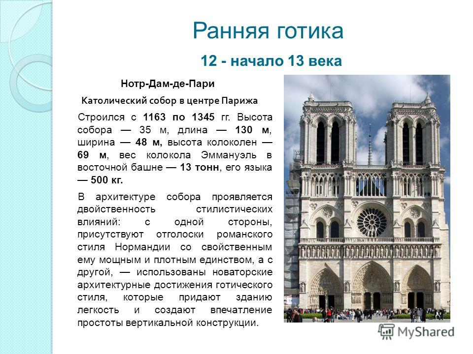 Ранняя готика 12 - начало 13 века Нотр-Дам-де-Пари Католический собор в центре Парижа Строился с 1163 по 1345 гг. Высота собора 35 м, длина 130 м, ширина 48 м, высота колоколен 69 м, вес колокола Эммануэль в восточной башне 13 тонн, его языка 500 кг.