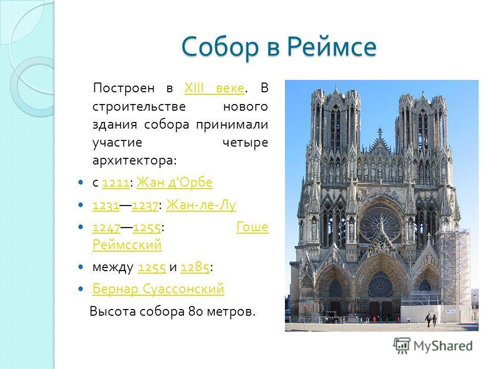 Собор в Реймсе Построен в XIII веке. В строительстве нового здания собора принимали участие четыре архитектора :XIII веке с 1211: Жан д ' Орбе 1211 Жан д ' Орбе 12311237: Жан - ле - Лу 12311237 Жан - ле - Лу 12471255: Гоше Реймсский 12471255 Гоше Рей