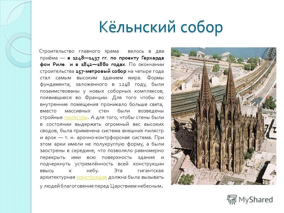 Строительство главного храма велось в два приёма в 12481437 гг. по проекту Герхарда фон Риле и в 18421880 годах. По окончании строительства 157- метровый собор на четыре года стал самым высоким зданием мира. Формы фундамента, заложенного в 1248 году,