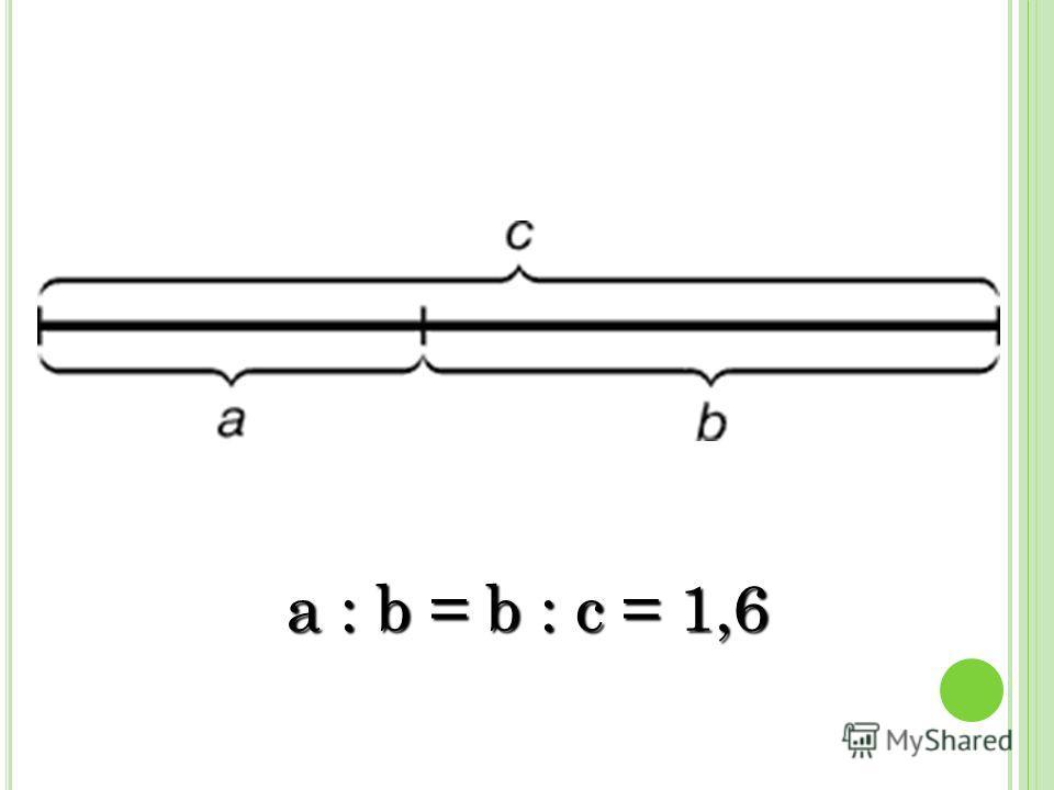a : b = b : c= 1,6 a : b = b : c = 1,6
