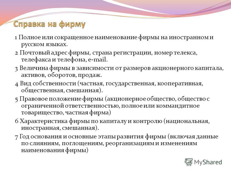1 Полное или сокращенное наименование фирмы на иностранном и русском языках. 2 Почтовый адрес фирмы, страна регистрации, номер телекса, телефакса и телефона, e-mail. 3 Величина фирмы в зависимости от размеров акционерного капитала, активов, оборотов,