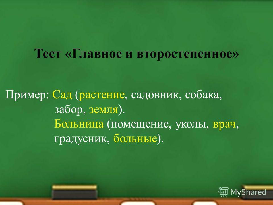 Тест « Главное и второстепенное » Пример : Сад ( растение, садовник, собака, забор, земля ). Больница ( помещение, уколы, врач, градусник, больные ).