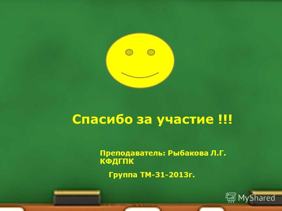 Спасибо за участие !!! Группа ТМ-31-2013 г. Преподаватель: Рыбакова Л.Г. КФДГПК