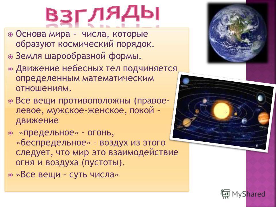 Основа мира - числа, которые образуют космический порядок. Земля шарообразной формы. Движение небесных тел подчиняется определенным математическим отношениям. Все вещи противоположны (правое- левое, мужское-женское, покой – движение «предельное» - ог