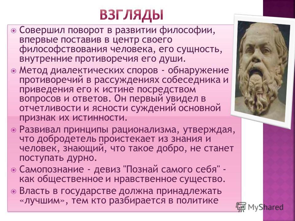 Совершил поворот в развитии философии, впервые поставив в центр своего философствования человека, его сущность, внутренние противоречия его души. Метод диалектических споров - обнаружение противоречий в рассуждениях собеседника и приведения его к ист