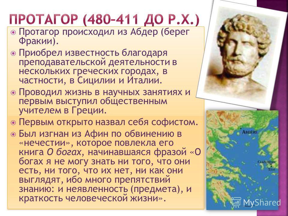 Протагор происходил из Абдер (берег Фракии). Приобрел известность благодаря преподавательской деятельности в нескольких греческих городах, в частности, в Сицилии и Италии. Проводил жизнь в научных занятиях и первым выступил общественным учителем в Гр