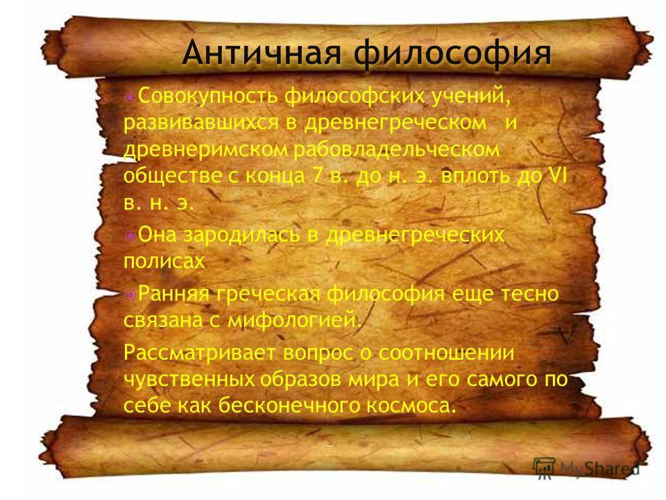 Совокупность философских учений, развивавшихся в древнегреческом и древнеримском рабовладельческом обществе с конца 7 в. до н. э. вплоть до VI в. н. э. Она зародилась в древнегреческих полисах Ранняя греческая философия еще тесно связана с мифологией