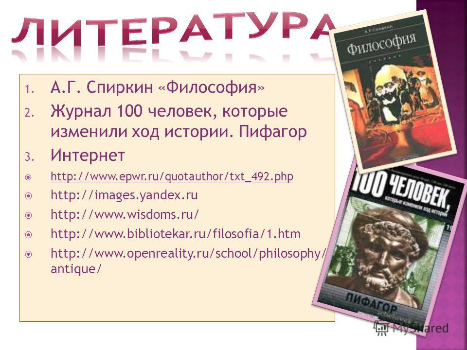 1. А.Г. Спиркин «Философия» 2. Журнал 100 человек, которые изменили ход истории. Пифагор 3. Интернет http://www.epwr.ru/quotauthor/txt_492. php http://images.yandex.ru http://www.wisdoms.ru/ http://www.bibliotekar.ru/filosofia/1. htm http://www.openr