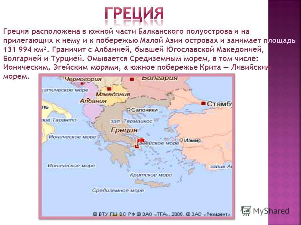 Греция расположена в южной части Балканского полуострова и на прилегающих к нему и к побережью Малой Азии островах и занимает площадь 131 994 км². Граничит с Албанией, бывшей Югославской Македонией, Болгарией и Турцией. Омывается Средиземным морем, в