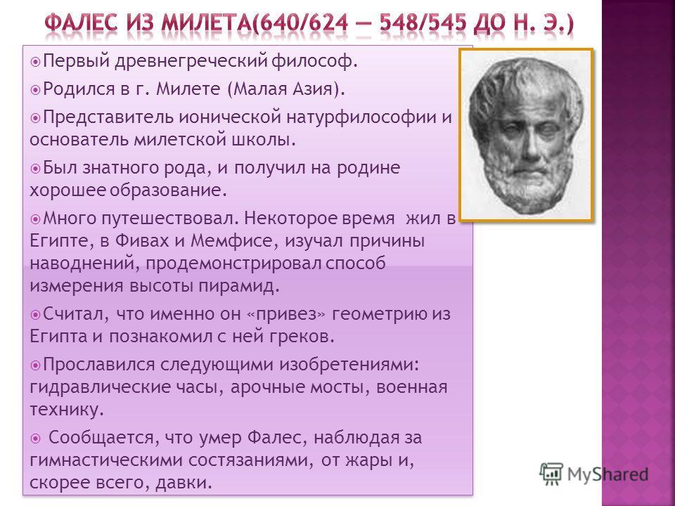 Первый древнегреческий философ. Родился в г. Милете (Малая Азия). Представитель ионической натурфилософии и основатель милетской школы. Был знатного рода, и получил на родине хорошее образование. Много путешествовал. Некоторое время жил в Египте, в Ф