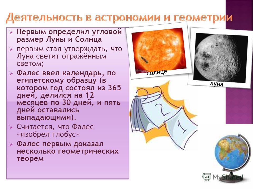 Первым определил угловой размер Луны и Солнца первым стал утверждать, что Луна светит отражённым светом; Фалес ввел календарь, по египетскому образцу (в котором год состоял из 365 дней, делился на 12 месяцев по 30 дней, и пять дней оставались выпадаю