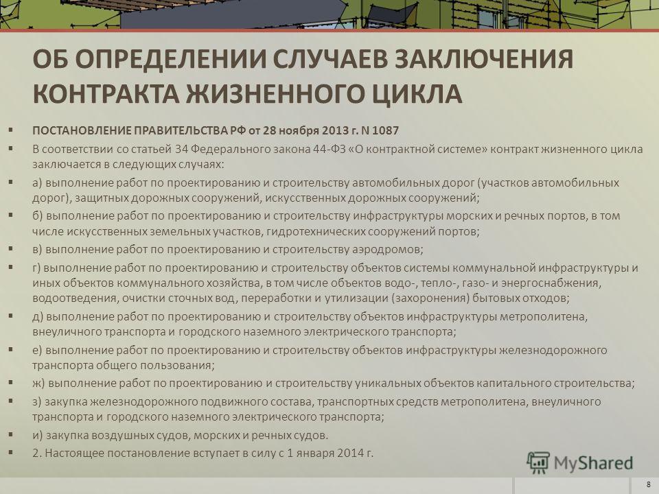 ОБ ОПРЕДЕЛЕНИИ СЛУЧАЕВ ЗАКЛЮЧЕНИЯ КОНТРАКТА ЖИЗНЕННОГО ЦИКЛА ПОСТАНОВЛЕНИЕ ПРАВИТЕЛЬСТВА РФ от 28 ноября 2013 г. N 1087 В соответствии со статьей 34 Федерального закона 44-ФЗ «О контрактной системе» контракт жизненного цикла заключается в следующих с