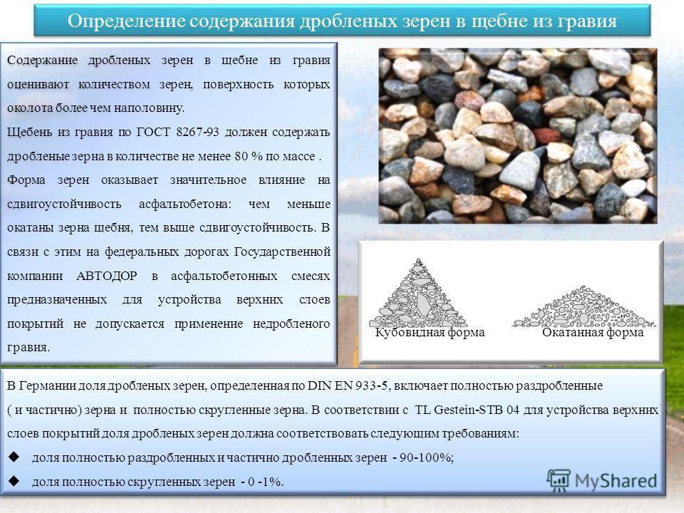 Определение содержания дробленых зерен в щебне из гравия Содержание дробленых зерен в щебне из гравия оценивают количеством зерен, поверхность которых околота более чем наполовину. Щебень из гравия по ГОСТ 8267-93 должен содержать дробленые зерна в к