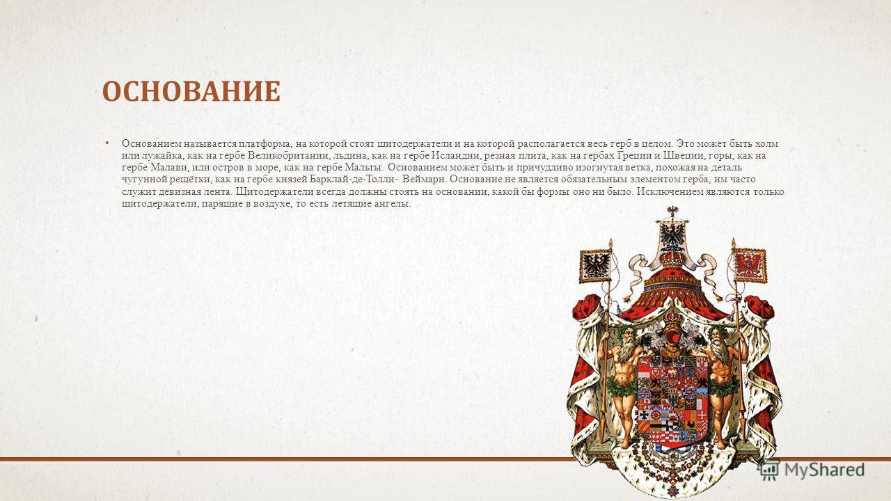ОСНОВАНИЕ Основанием называется платформа, на которой стоят щитодержатели и на которой располагается весь герб в целом. Это может быть холм или лужайка, как на гербе Великобритании, льдина, как на гербе Исландии, резная плита, как на гербах Греции и