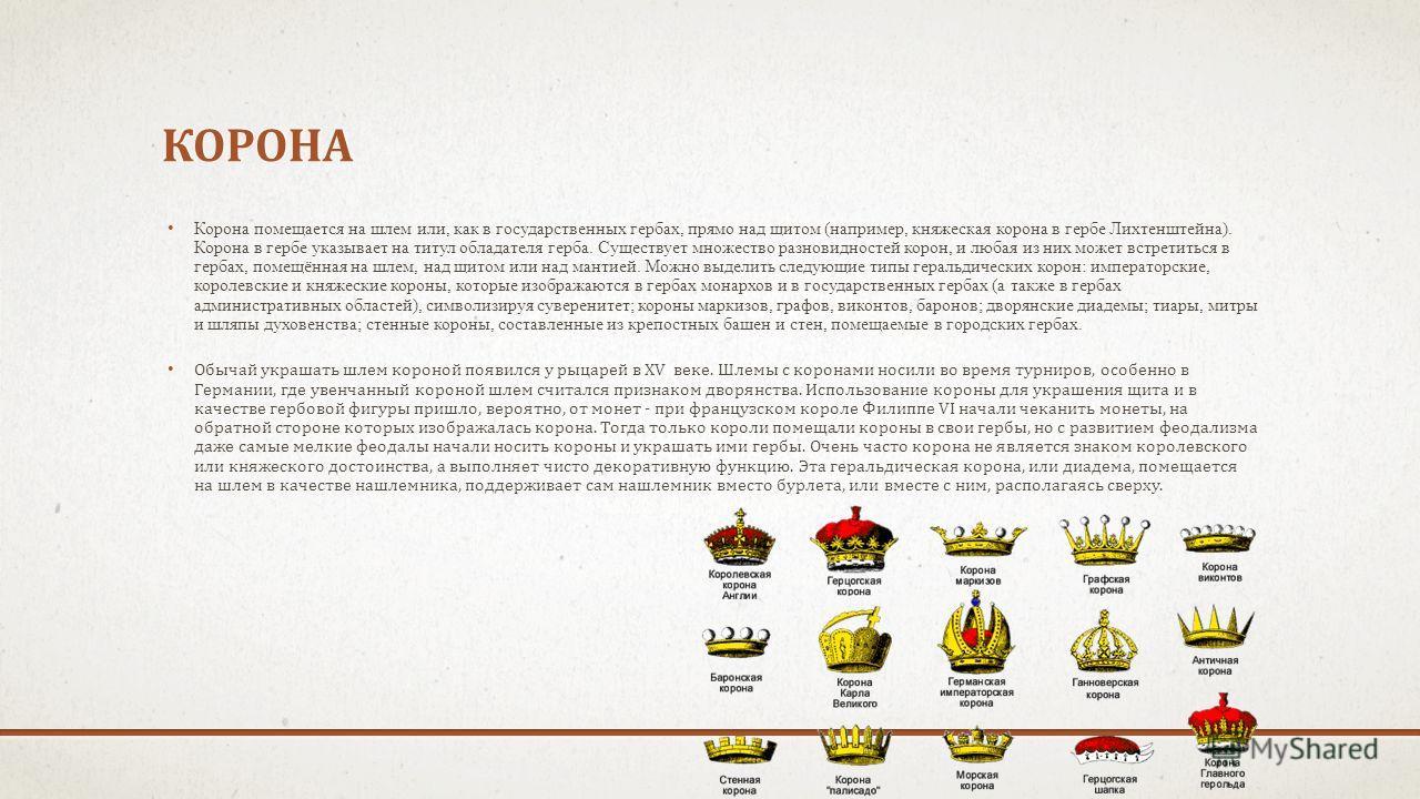 КОРОНА Корона помещается на шлем или, как в государственных гербах, прямо над щитом (например, княжеская корона в гербе Лихтенштейна). Корона в гербе указывает на титул обладателя герба. Существует множество разновидностей корон, и любая из них может