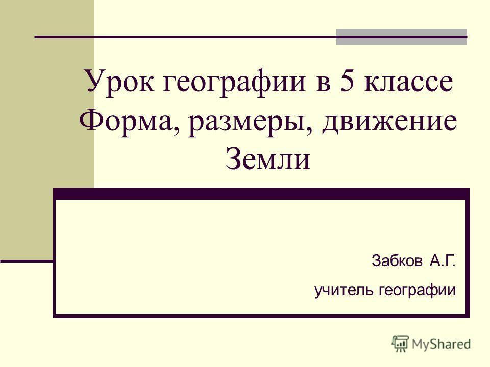 Урок географии в 5 классе Форма, размеры, движение Земли Забков А.Г. учитель географии