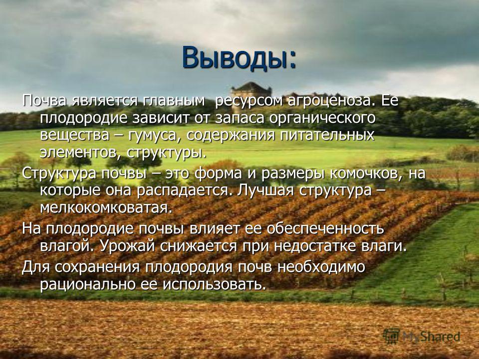 Выводы: Почва является главным ресурсом агроценоза. Ее плодородие зависит от запаса органического вещества – гумуса, содержания питательных элементов, структуры. Структура почвы – это форма и размеры комочков, на которые она распадается. Лучшая струк