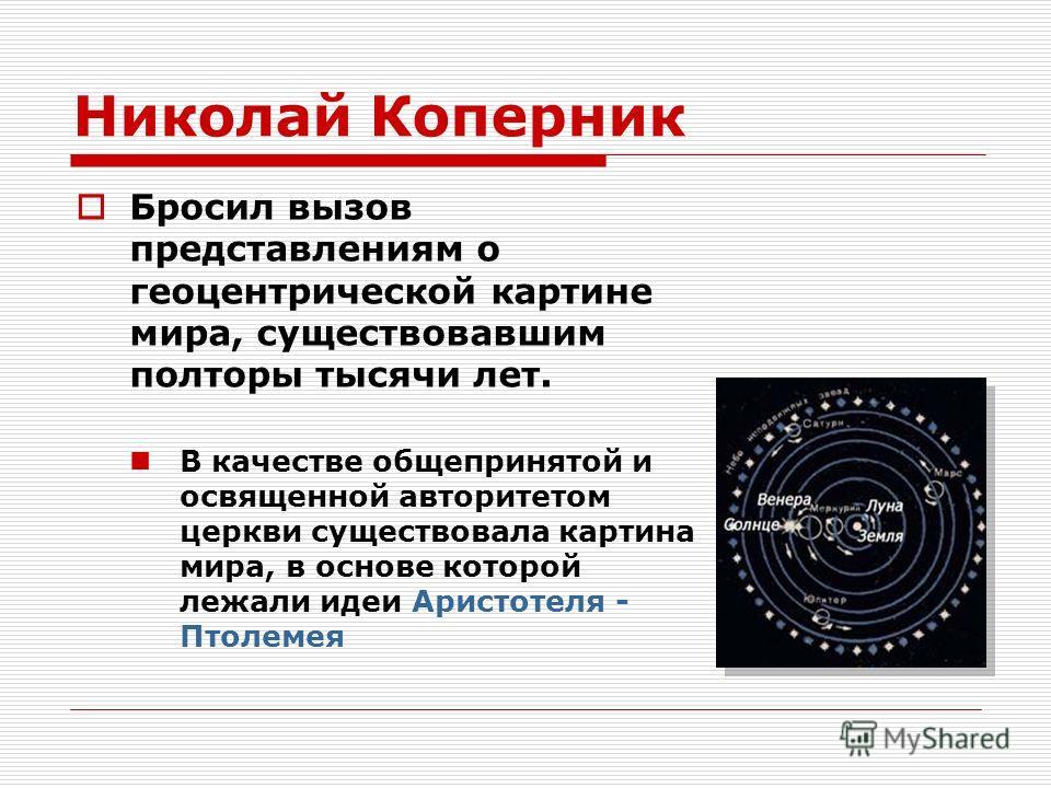 Николай Коперник Бросил вызов представлениям о геоцентрической картине мира, существовавшим полторы тысячи лет. В качестве общепринятой и освященной авторитетом церкви существовала картина мира, в основе которой лежали идеи Аристотеля - Птолемея