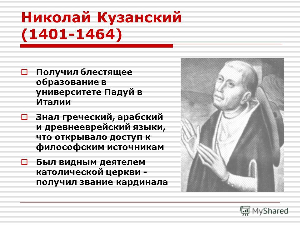 Николай Кузанский (1401-1464) Получил блестящее образование в университете Падуй в Италии Знал греческий, арабский и древнееврейский языки, что открывало доступ к философским источникам Был видным деятелем католической церкви - получил звание кардина