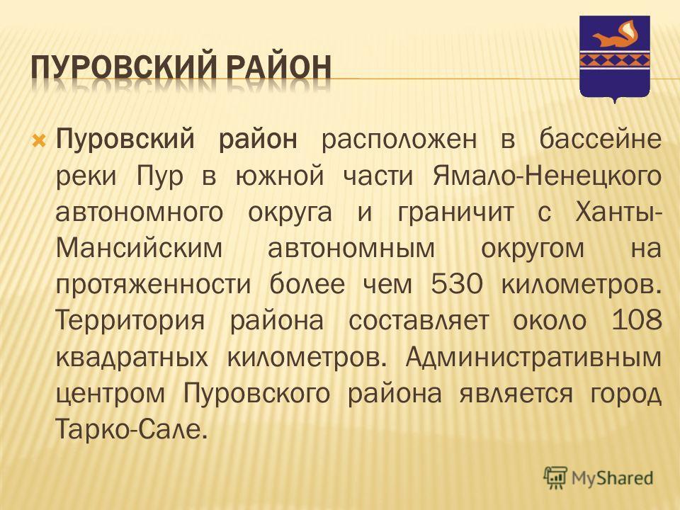 Пуровский район расположен в бассейне реки Пур в южной части Ямало-Ненецкого автономного округа и граничит с Ханты- Мансийским автономным округом на протяженности более чем 530 километров. Территория района составляет около 108 квадратных километров.