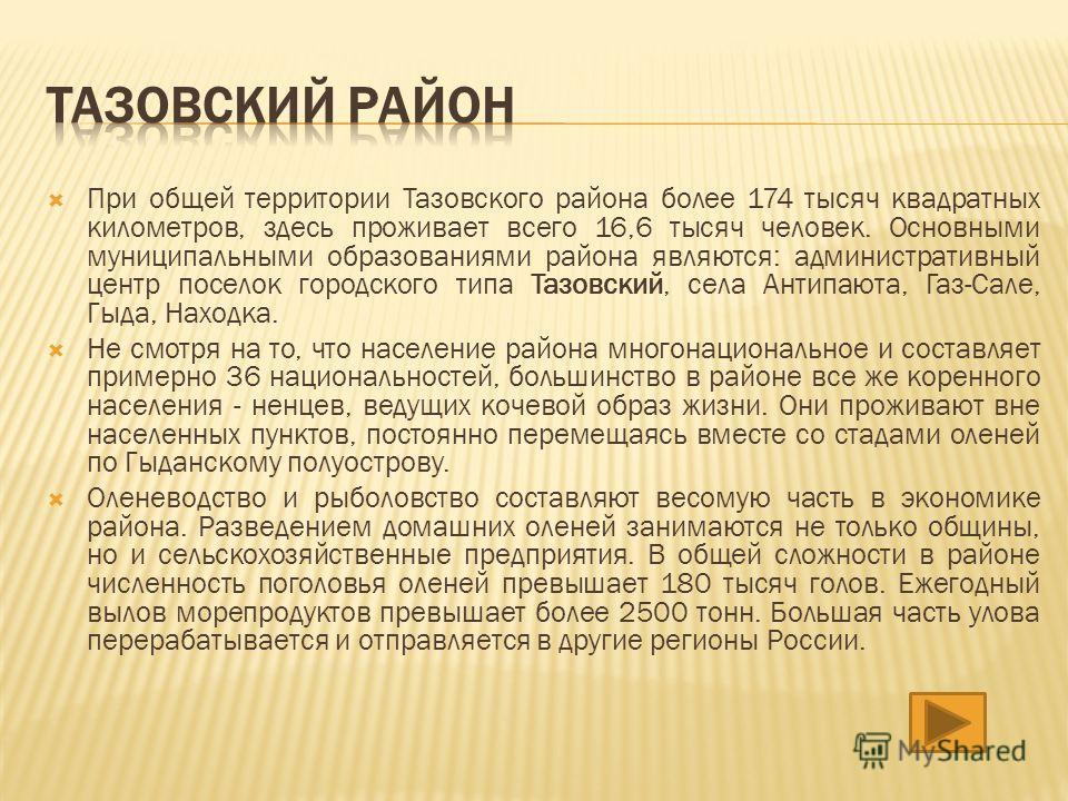 При общей территории Тазовского района более 174 тысяч квадратных километров, здесь проживает всего 16,6 тысяч человек. Основными муниципальными образованиями района являются: административный центр поселок городского типа Тазовский, села Антипаюта,