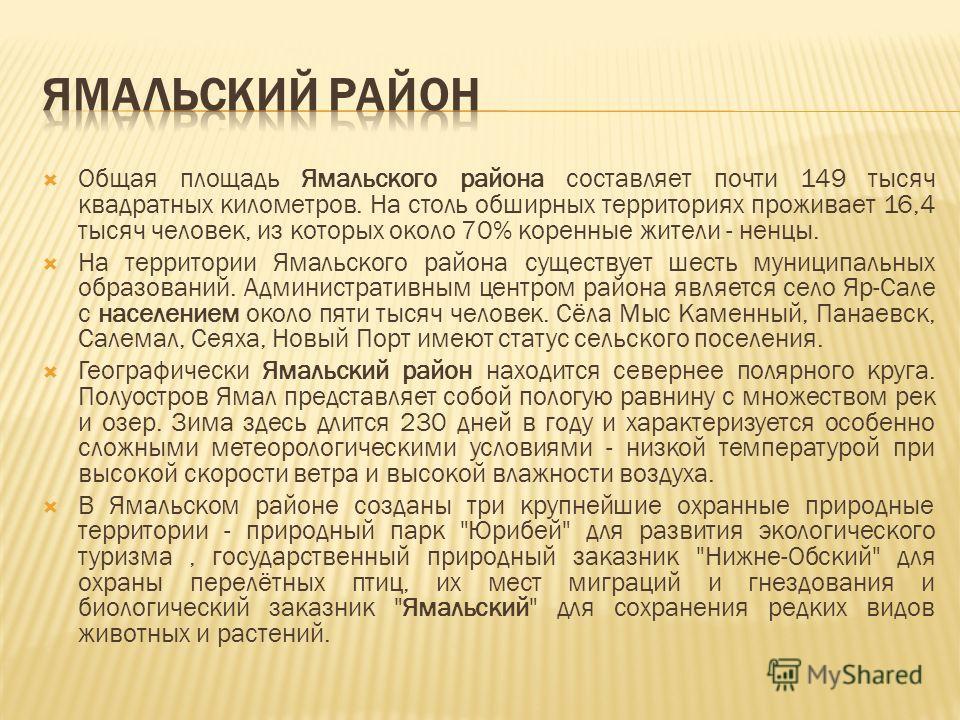 Общая площадь Ямальского района составляет почти 149 тысяч квадратных километров. На столь обширных территориях проживает 16,4 тысяч человек, из которых около 70% коренные жители - ненцы. На территории Ямальского района существует шесть муниципальных