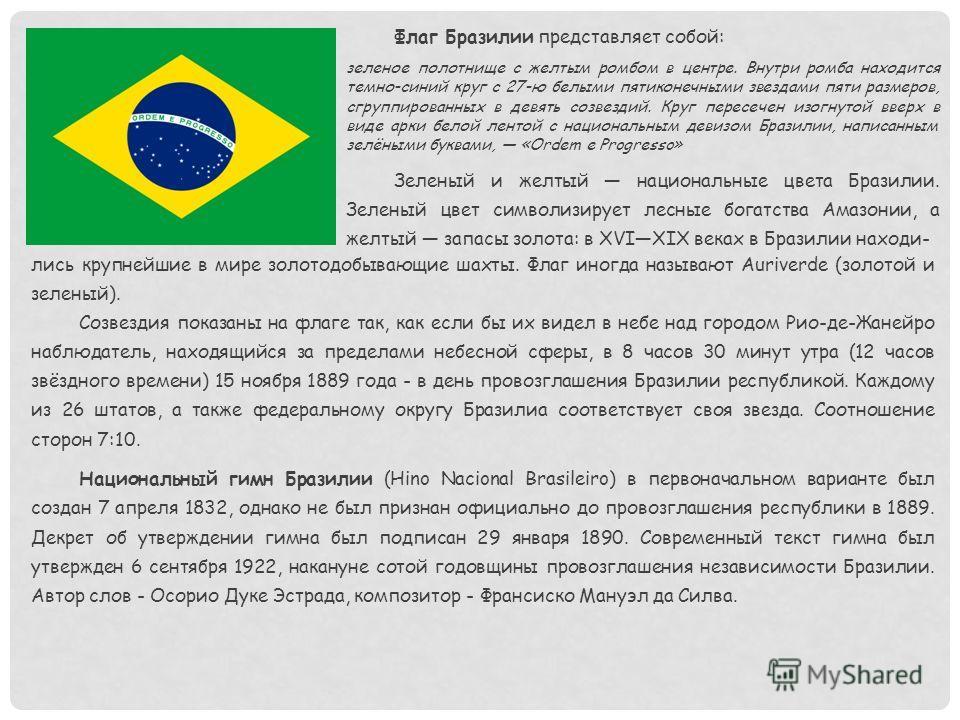 Флаг Бразилии представляет собой: зеленое полотнище с желтым ромбом в центре. Внутри ромба находится темно-синий круг с 27-ю белыми пятиконечными звездами пяти размеров, сгруппированных в девять созвездий. Круг пересечен изогнутой вверх в виде арки б
