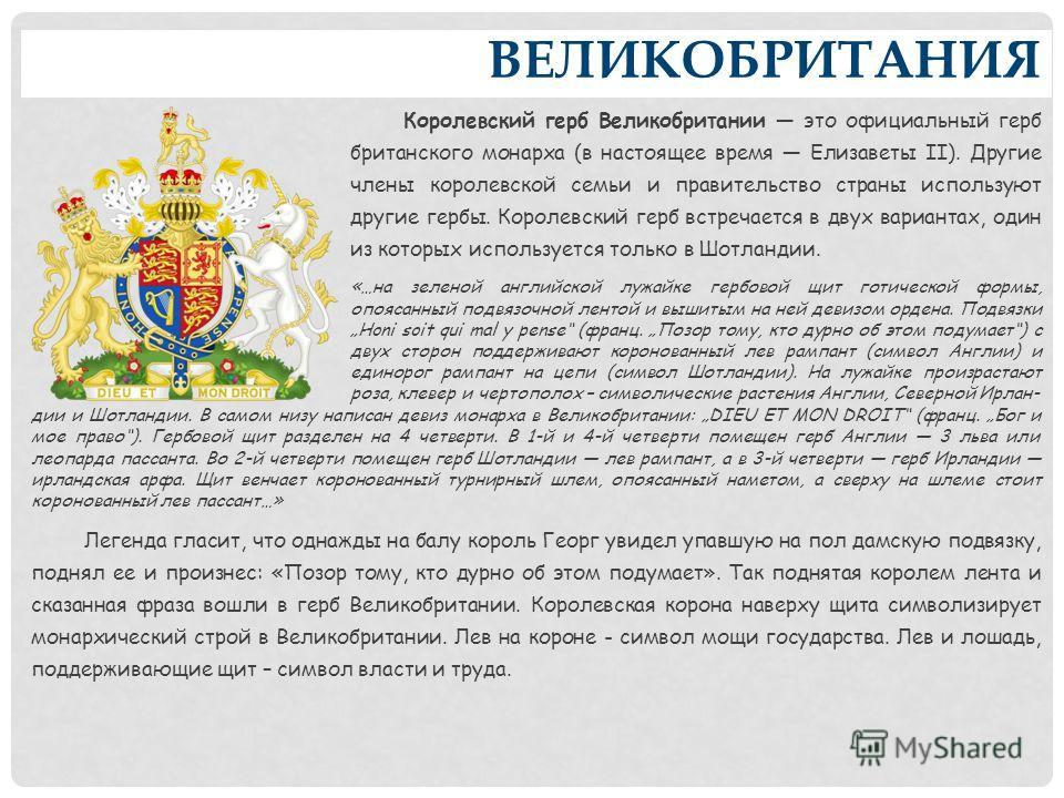 ВЕЛИКОБРИТАНИЯ Королевский герб Великобритании это официальный герб британского монарха (в настоящее время Елизаветы II). Другие члены королевской семьи и правительство страны используют другие гербы. Королевский герб встречается в двух вариантах, од