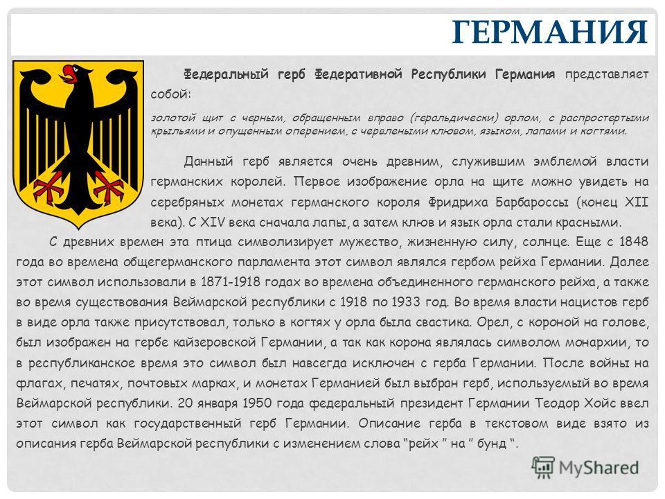 ГЕРМАНИЯ Федеральный герб Федеративной Республики Германия представляет собой: золотой щит с черным, обращенным вправо (геральдически) орлом, с распростертыми крыльями и опущенным оперением, с червлеными клювом, языком, лапами и когтями. Данный герб