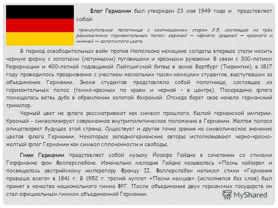 Флаг Германии был утвержден 23 мая 1949 года и представляет собой: прямоугольное полотнище с соотношением сторон 3:5, состоящее из трёх равновеликих горизонтальных полос: верхней чёрного, средней красного и нижней золотистого цвета. В период освободи