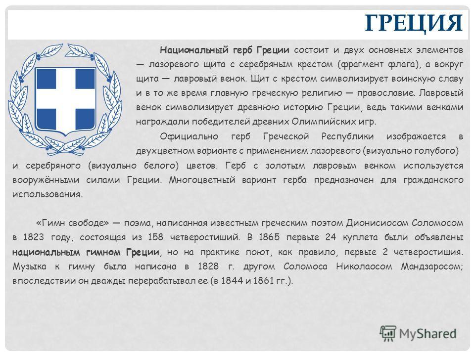 ГРЕЦИЯ Национальный герб Греции состоит и двух основных элементов лазоревого щита с серебряным крестом (фрагмент флага), а вокруг щита лавровый венок. Щит с крестом символизирует воинскую славу и в то же время главную греческую религию православие. Л