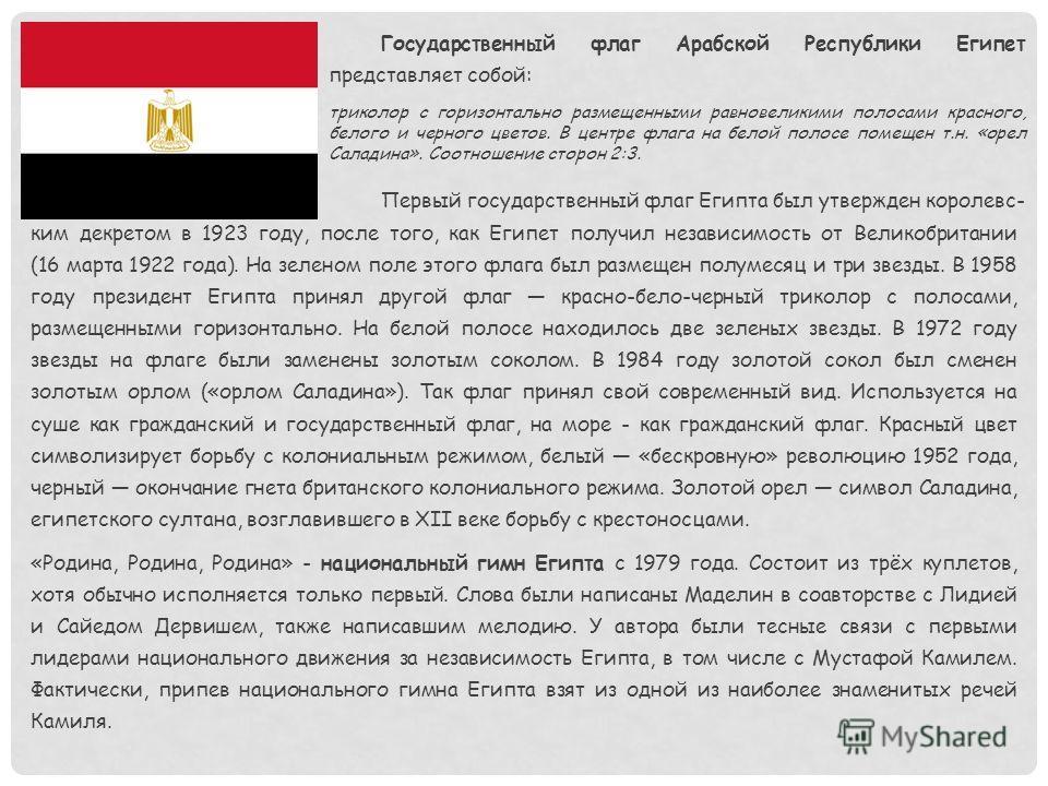 Государственный флаг Арабской Республики Египет представляет собой: триколор с горизонтально размещенными равновеликими полосами красного, белого и черного цветов. В центре флага на белой полосе помещен т.н. «орел Саладина». Соотношение сторон 2:3. П