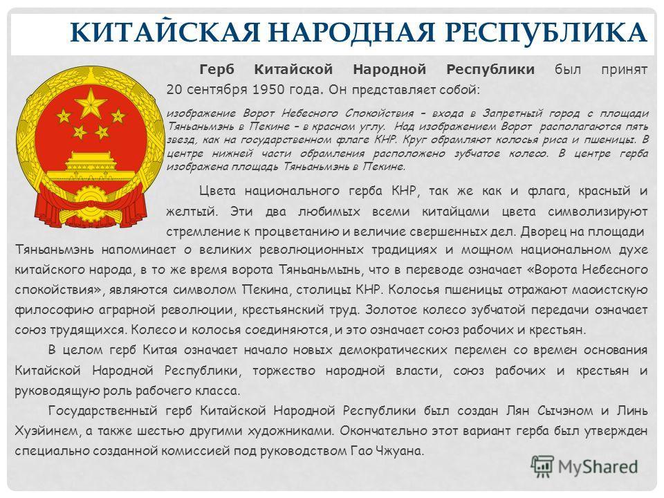 КИТАЙСКАЯ НАРОДНАЯ РЕСПУБЛИКА Герб Китайской Народной Республики был принят 20 сентября 1950 года. Он представляет собой : изображение Ворот Небесного Спокойствия – входа в Запретный город с площади Тяньаньмэнь в Пекине – в красном углу. Над изображе