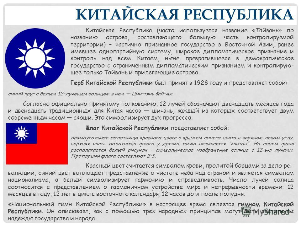 КИТАЙСКАЯ РЕСПУБЛИКА Китайская Республика (часто используется название «Тайвань» по названию острова, составляющего большую часть контролируемой территории) – частично признанное государство в Восточной Азии, ранее имевшее однопартийную систему, широ