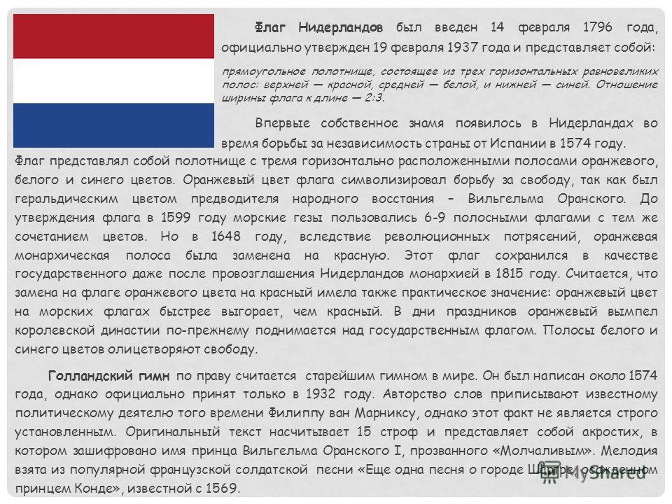 Флаг Нидерландов был введен 14 февраля 1796 года, официально утвержден 19 февраля 1937 года и представляет собой: прямоугольное полотнище, состоящее из трех горизонтальных равновеликих полос: верхней красной, средней белой, и нижней синей. Отношение