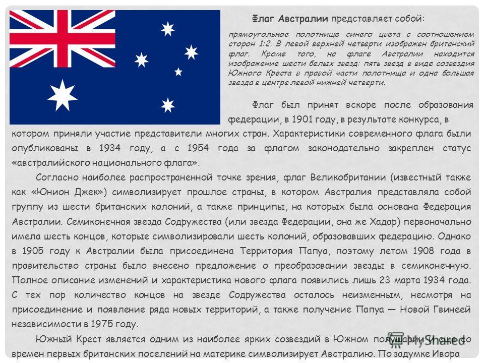 Флаг Австралии представляет собой: прямоугольное полотнище синего цвета с соотношением сторон 1:2. В левой верхней четверти изображен британский флаг. Кроме того, на флаге Австралии находится изображение шести белых звезд: пять звезд в виде созвездия