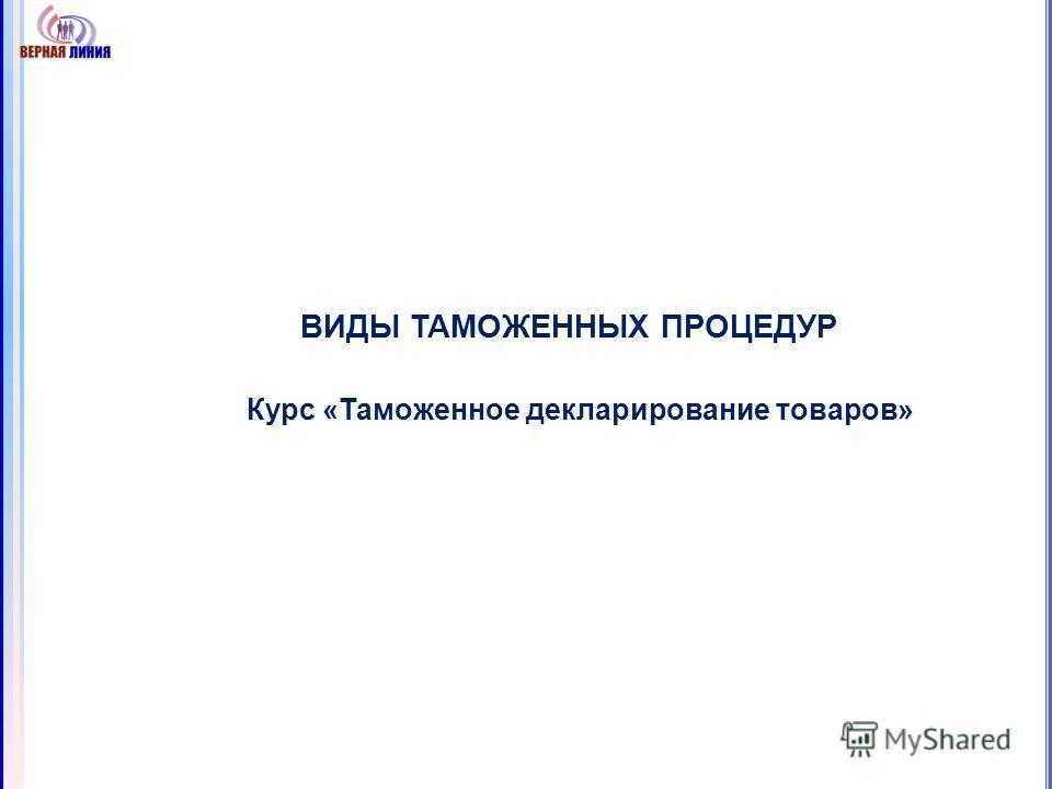 ВИДЫ ТАМОЖЕННЫХ ПРОЦЕДУР Курс «Таможенное декларирование товаров»