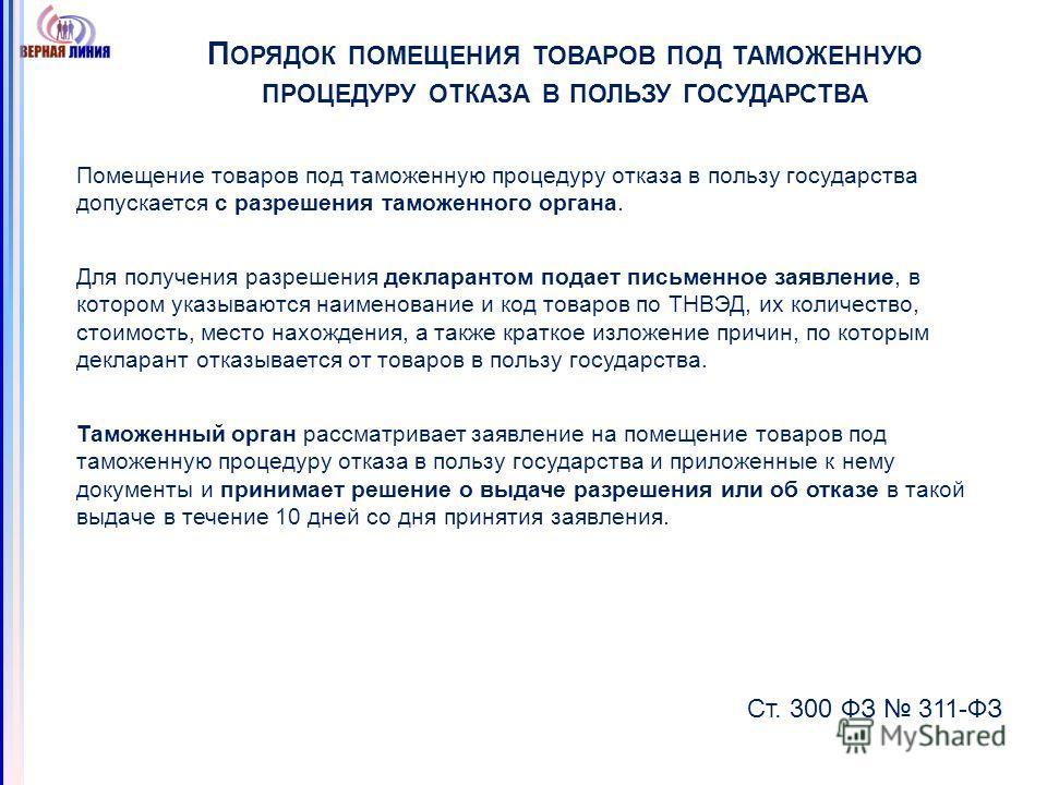 П ОРЯДОК ПОМЕЩЕНИЯ ТОВАРОВ ПОД ТАМОЖЕННУЮ ПРОЦЕДУРУ ОТКАЗА В ПОЛЬЗУ ГОСУДАРСТВА Помещение товаров под таможенную процедуру отказа в пользу государства допускается с разрешения таможенного органа. Для получения разрешения декларантом подает письменное