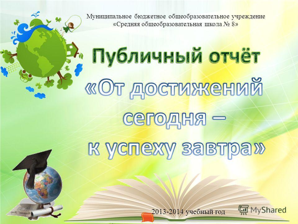 Муниципальное бюджетное общеобразовательное учреждение « Средняя общеобразовательная школа 8 » 2013-2014 учебный год