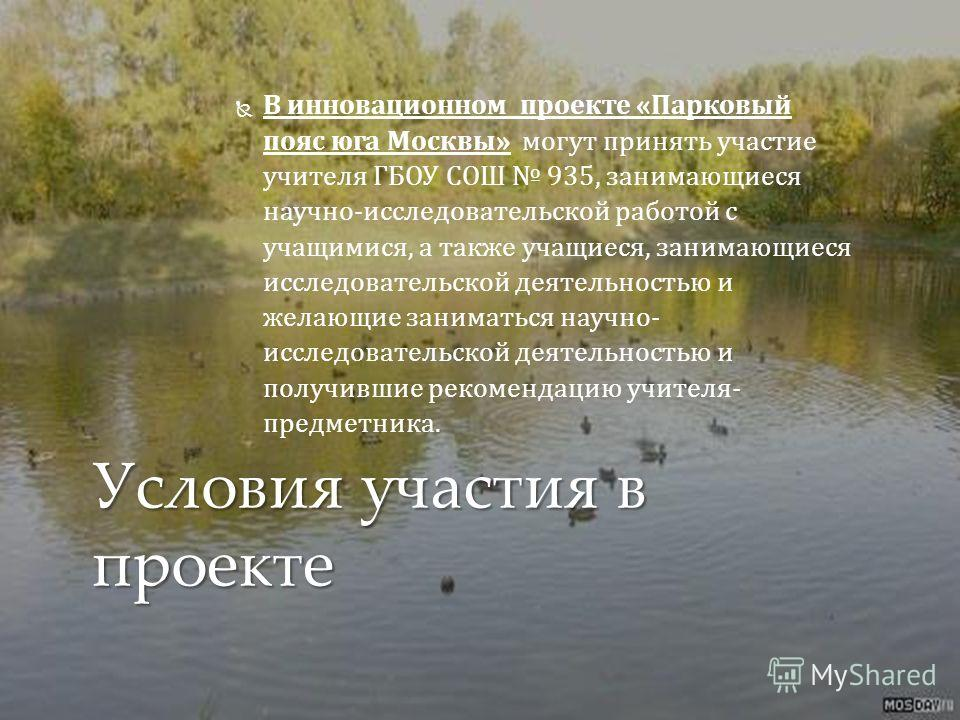 В инновационном проекте «Парковый пояс юга Москвы» могут принять участие учителя ГБОУ СОШ 935, занимающиеся научно-исследовательской работой с учащимися, а также учащиеся, занимающиеся исследовательской деятельностью и желающие заниматься научно- исс