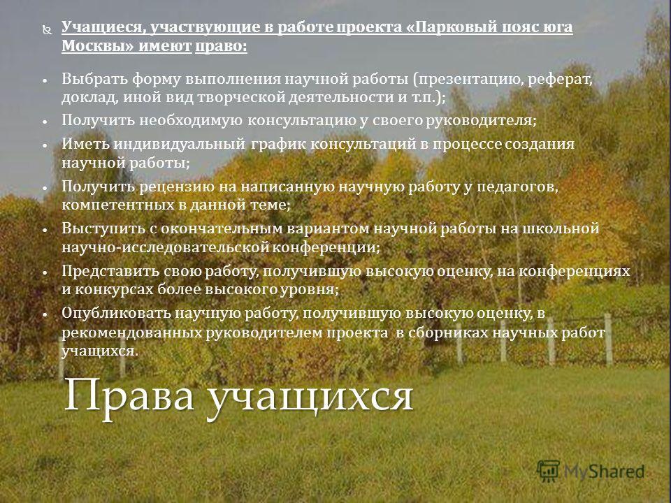 Учащиеся, участвующие в работе проекта «Парковый пояс юга Москвы» имеют право: Выбрать форму выполнения научной работы (презентацию, реферат, доклад, иной вид творческой деятельности и т.п.); Получить необходимую консультацию у своего руководителя; И