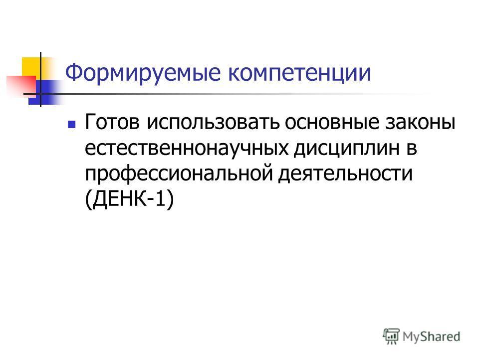 Формируемые компетенции Готов использовать основные законы естественнонаучных дисциплин в профессиональной деятельности (ДЕНК-1)