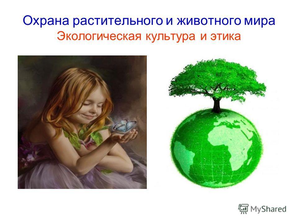 Охрана растительного и животного мира Экологическая культура и этика